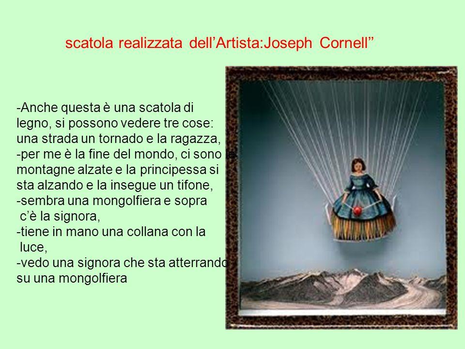 scatola realizzata dellArtista:Joseph Cornell -Anche questa è una scatola di legno, si possono vedere tre cose: una strada un tornado e la ragazza, -p