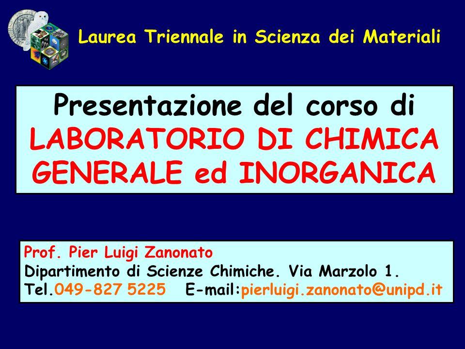 Laurea Triennale in Scienza dei Materiali Presentazione del corso di LABORATORIO DI CHIMICA GENERALE ed INORGANICA Prof. Pier Luigi Zanonato Dipartime
