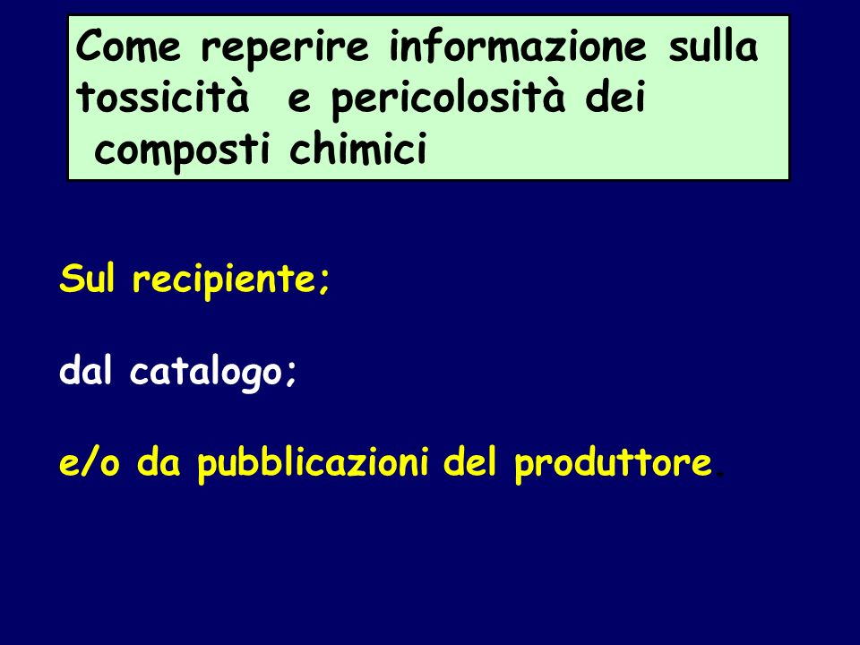 Come reperire informazione sulla tossicità e pericolosità dei composti chimici Sul recipiente; dal catalogo; e/o da pubblicazioni del produttore.