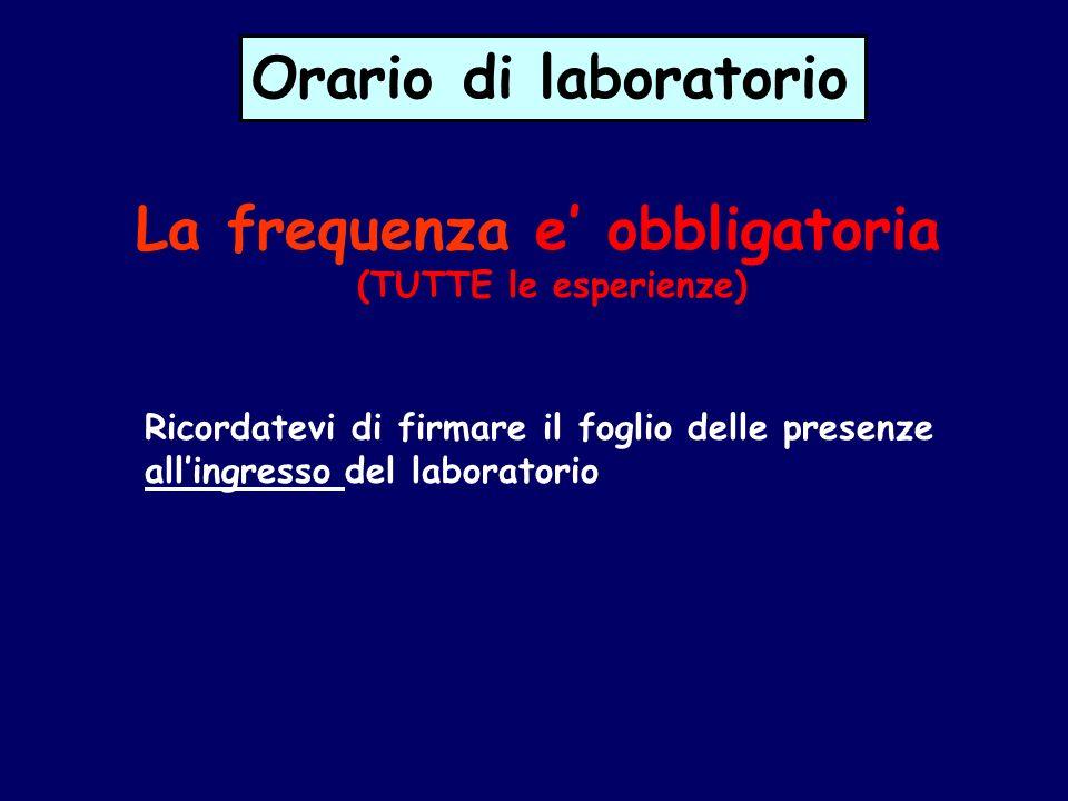 Orario di laboratorio La frequenza e obbligatoria (TUTTE le esperienze) Ricordatevi di firmare il foglio delle presenze allingresso del laboratorio