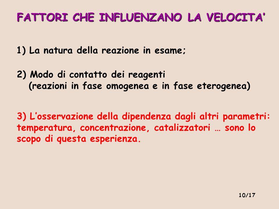 10/17 FATTORI CHE INFLUENZANO LA VELOCITA 1) La natura della reazione in esame; 2) Modo di contatto dei reagenti (reazioni in fase omogenea e in fase