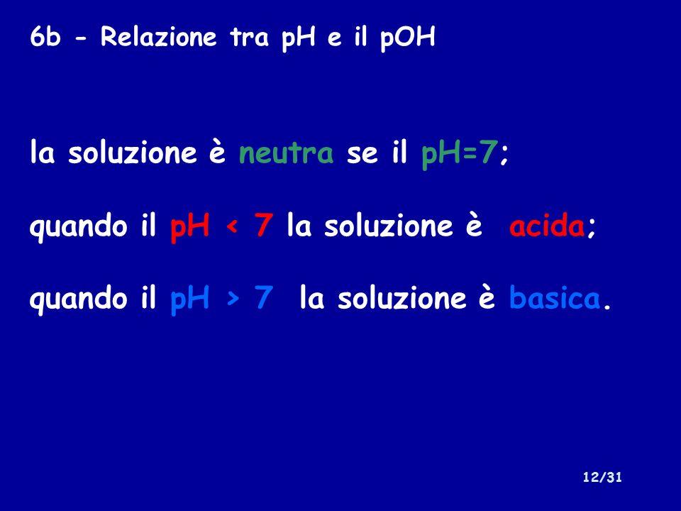 12/31 la soluzione è neutra se il pH=7; quando il pH < 7 la soluzione è acida; quando il pH > 7 la soluzione è basica. 6b - Relazione tra pH e il pOH