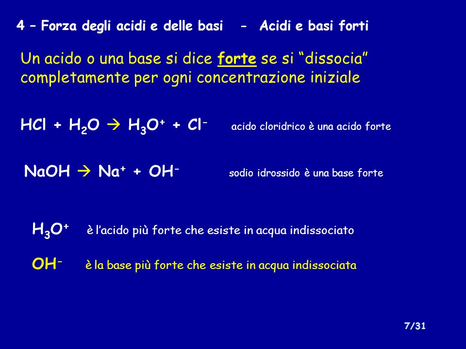 7/31 4 – Forza degli acidi e delle basi - Acidi e basi forti Un acido o una base si dice forte se si dissocia completamente per ogni concentrazione in