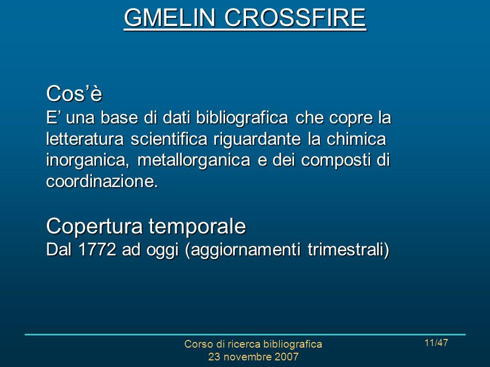 Corso di ricerca bibliografica 23 novembre 2007 11/47 GMELIN CROSSFIRE Cosè E una base di dati bibliografica che copre la letteratura scientifica riguardante la chimica inorganica, metallorganica e dei composti di coordinazione.