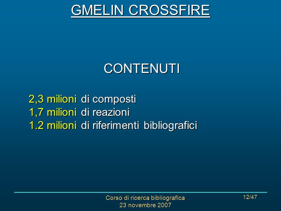 Corso di ricerca bibliografica 23 novembre 2007 12/47 CONTENUTI 2,3 milioni di composti 1,7 milioni di reazioni 1.2 milioni di riferimenti bibliografici GMELIN CROSSFIRE