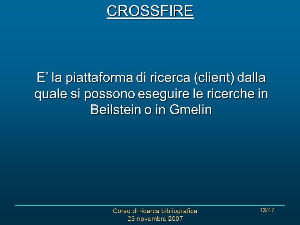 Corso di ricerca bibliografica 23 novembre 2007 13/47CROSSFIRE E la piattaforma di ricerca (client) dalla quale si possono eseguire le ricerche in Beilstein o in Gmelin