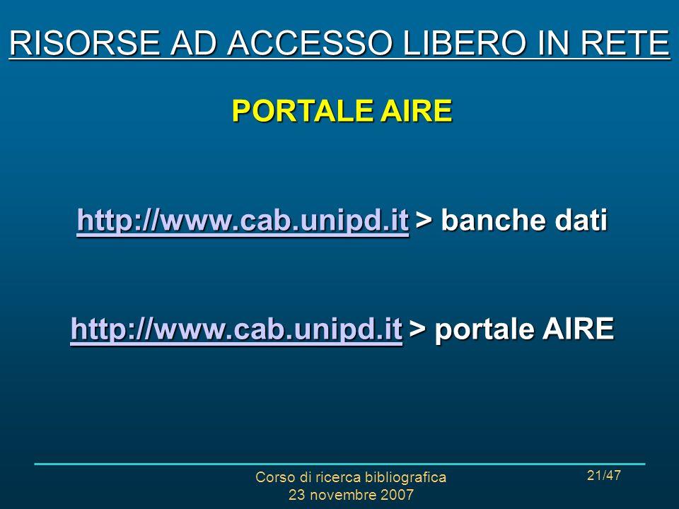 Corso di ricerca bibliografica 23 novembre 2007 21/47 PORTALE AIRE http://www.cab.unipd.ithttp://www.cab.unipd.it > banche dati http://www.cab.unipd.it http://www.cab.unipd.it > portale AIRE http://www.cab.unipd.it RISORSE AD ACCESSO LIBERO IN RETE