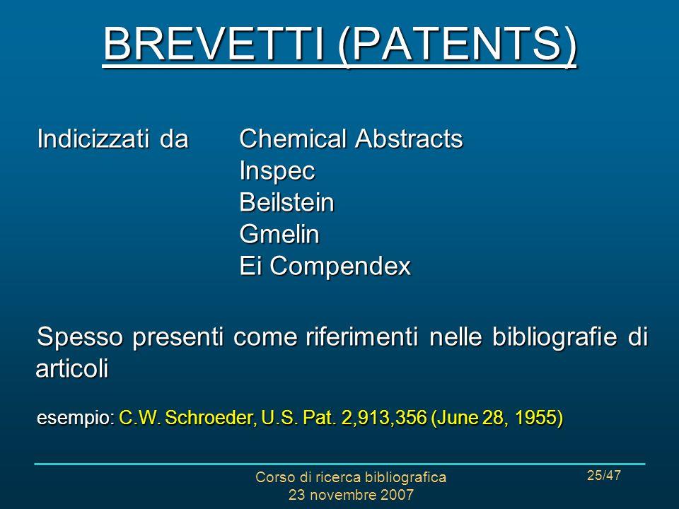 Corso di ricerca bibliografica 23 novembre 2007 25/47 BREVETTI (PATENTS) Indicizzati da Chemical Abstracts Inspec Beilstein Gmelin Ei Compendex Spesso presenti come riferimenti nelle bibliografie di articoli esempio: C.W.