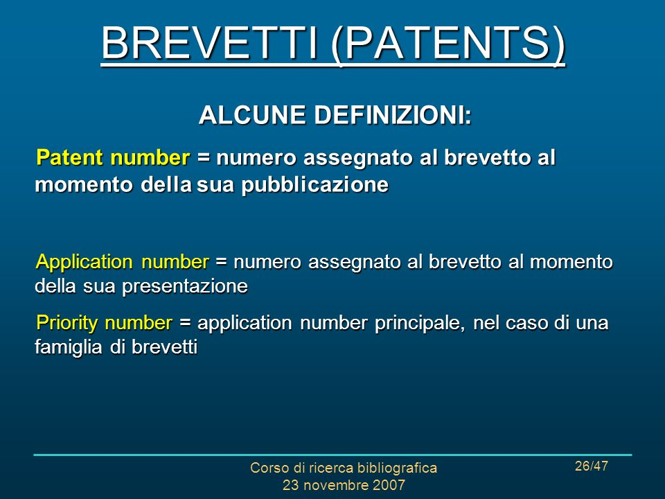 Corso di ricerca bibliografica 23 novembre 2007 26/47 ALCUNE DEFINIZIONI: Patent number = numero assegnato al brevetto al momento della sua pubblicazione Application number = numero assegnato al brevetto al momento della sua presentazione Priority number = application number principale, nel caso di una famiglia di brevetti BREVETTI (PATENTS)