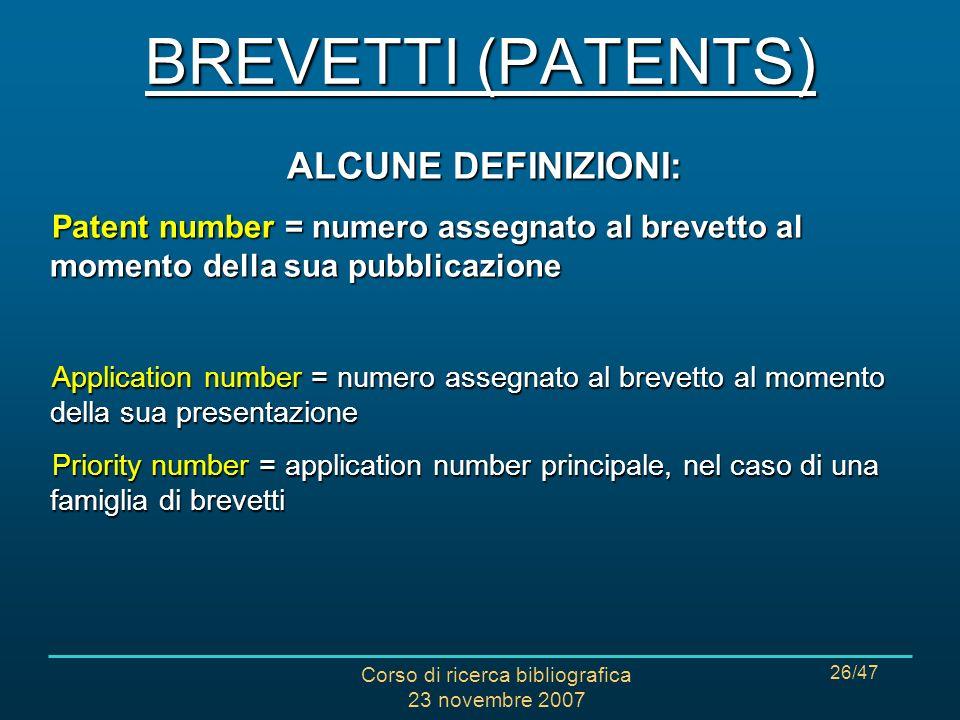 Corso di ricerca bibliografica 23 novembre 2007 26/47 ALCUNE DEFINIZIONI: Patent number = numero assegnato al brevetto al momento della sua pubblicazi
