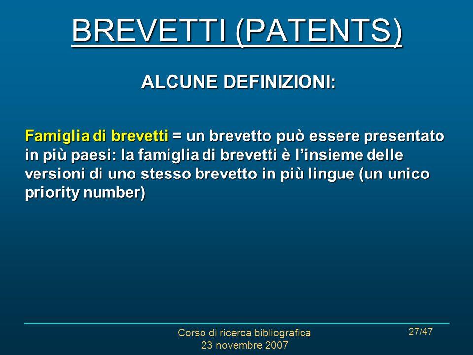 Corso di ricerca bibliografica 23 novembre 2007 27/47 ALCUNE DEFINIZIONI: Famiglia di brevetti = un brevetto può essere presentato in più paesi: la famiglia di brevetti è linsieme delle versioni di uno stesso brevetto in più lingue (un unico priority number) BREVETTI (PATENTS)