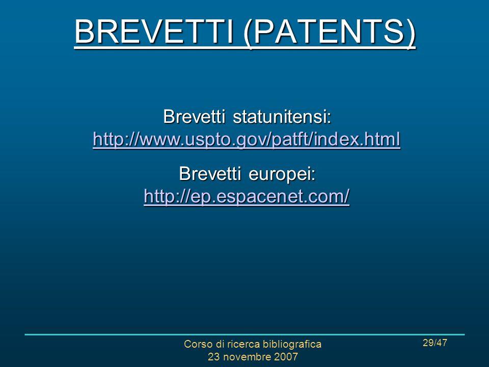 Corso di ricerca bibliografica 23 novembre 2007 29/47 Brevetti statunitensi: http://www.uspto.gov/patft/index.html http://www.uspto.gov/patft/index.html Brevetti europei: http://ep.espacenet.com/ http://ep.espacenet.com/ BREVETTI (PATENTS)