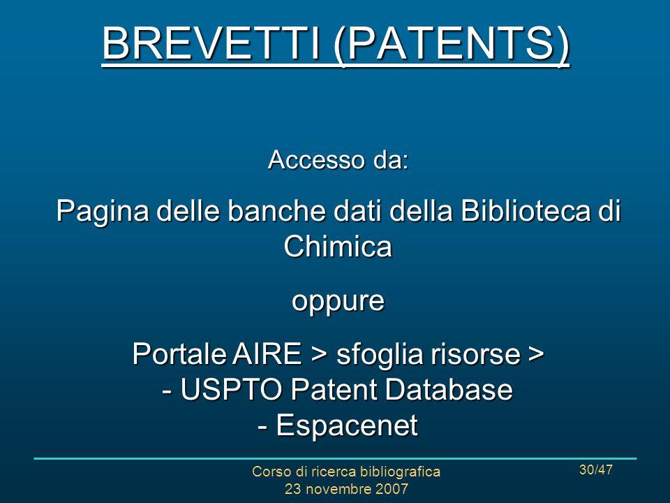Corso di ricerca bibliografica 23 novembre 2007 30/47 Accesso da: Pagina delle banche dati della Biblioteca di Chimica oppure Portale AIRE > sfoglia risorse > - USPTO Patent Database - Espacenet BREVETTI (PATENTS)