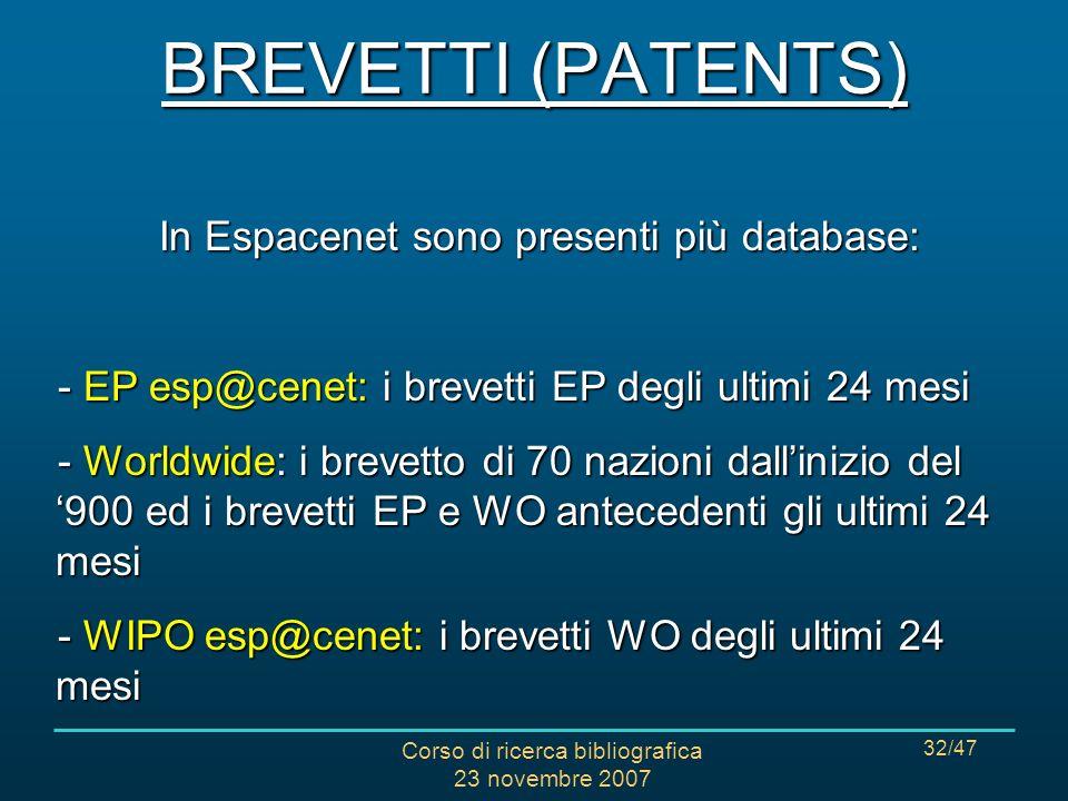 Corso di ricerca bibliografica 23 novembre 2007 32/47 In Espacenet sono presenti più database: - EP esp@cenet: i brevetti EP degli ultimi 24 mesi - Worldwide: i brevetto di 70 nazioni dallinizio del 900 ed i brevetti EP e WO antecedenti gli ultimi 24 mesi - WIPO esp@cenet: i brevetti WO degli ultimi 24 mesi BREVETTI (PATENTS)