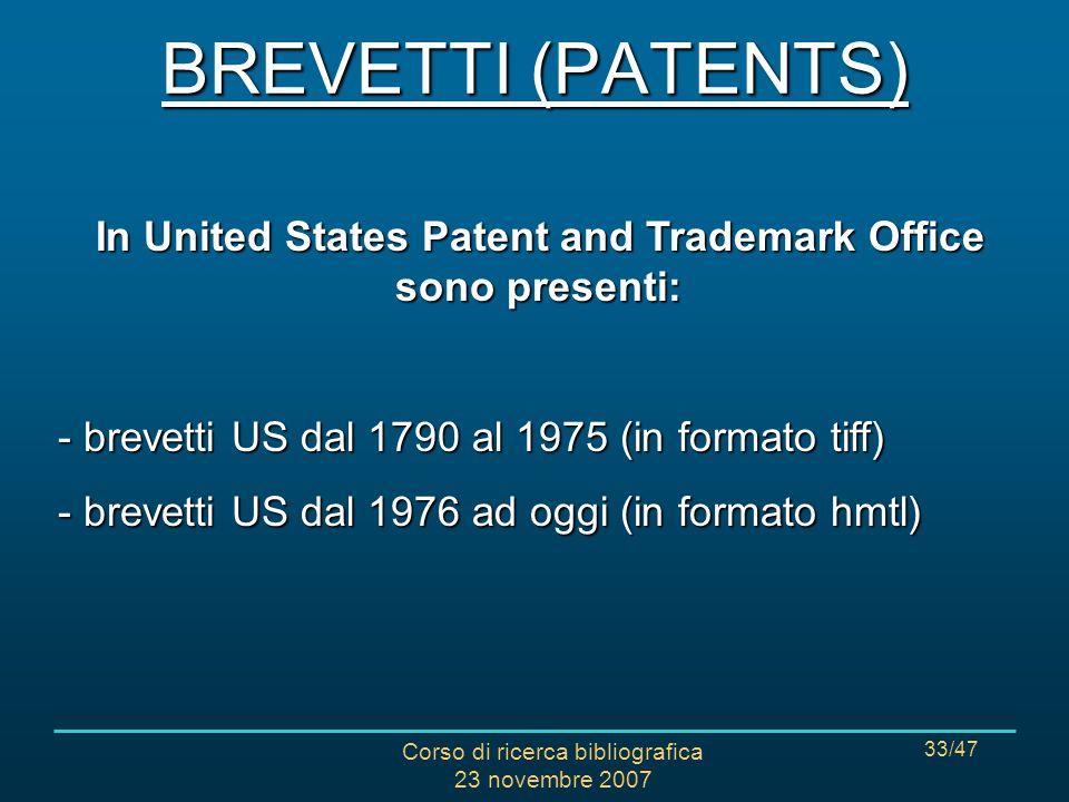 Corso di ricerca bibliografica 23 novembre 2007 33/47 In United States Patent and Trademark Office sono presenti: - brevetti US dal 1790 al 1975 (in formato tiff) - brevetti US dal 1976 ad oggi (in formato hmtl) BREVETTI (PATENTS)