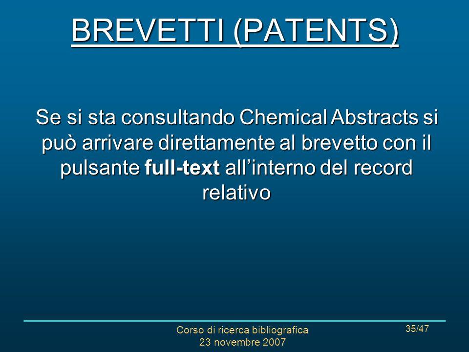 Corso di ricerca bibliografica 23 novembre 2007 35/47 Se si sta consultando Chemical Abstracts si può arrivare direttamente al brevetto con il pulsante full-text allinterno del record relativo BREVETTI (PATENTS)