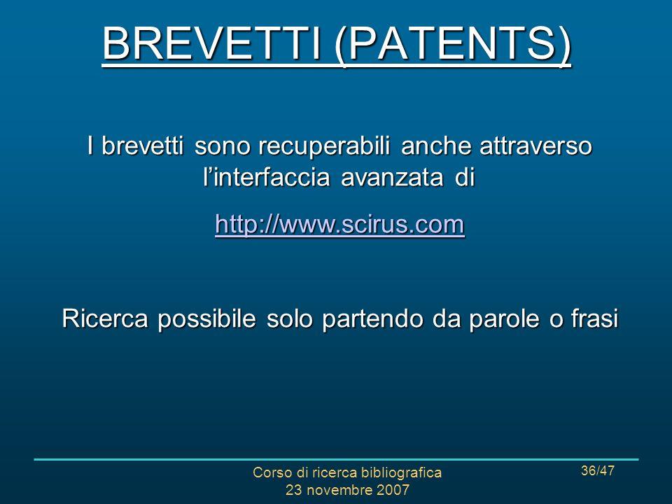 Corso di ricerca bibliografica 23 novembre 2007 36/47 I brevetti sono recuperabili anche attraverso linterfaccia avanzata di http://www.scirus.com Ricerca possibile solo partendo da parole o frasi BREVETTI (PATENTS)
