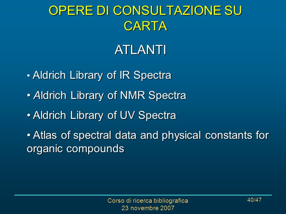 Corso di ricerca bibliografica 23 novembre 2007 40/47 Aldrich Library of IR Spectra Aldrich Library of NMR Spectra Aldrich Library of NMR Spectra Aldrich Library of UV Spectra Aldrich Library of UV Spectra Atlas of spectral data and physical constants for organic compounds Atlas of spectral data and physical constants for organic compounds ATLANTI OPERE DI CONSULTAZIONE SU CARTA