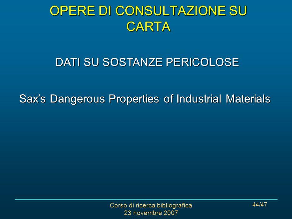Corso di ricerca bibliografica 23 novembre 2007 44/47 Saxs Dangerous Properties of Industrial Materials DATI SU SOSTANZE PERICOLOSE OPERE DI CONSULTAZIONE SU CARTA