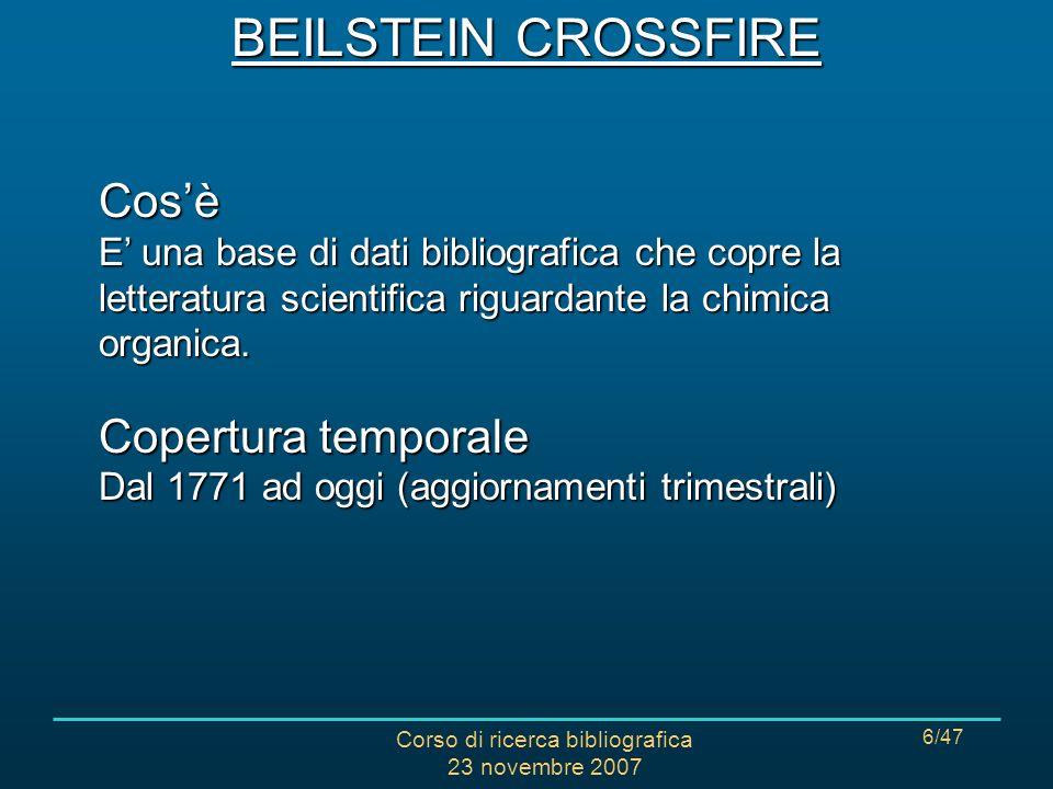 Corso di ricerca bibliografica 23 novembre 2007 7/47 CONTENUTI (a fine 2006) 10 milioni di composti organici 9,9 milioni di reazioni 1,9 milioni di riferimenti bibliografici BEILSTEIN CROSSFIRE