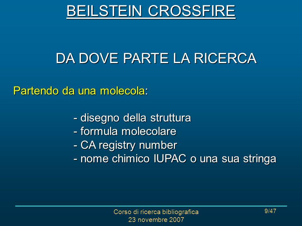 Corso di ricerca bibliografica 23 novembre 2007 9/47 DA DOVE PARTE LA RICERCA Partendo da una molecola: - disegno della struttura - formula molecolare - CA registry number - nome chimico IUPAC o una sua stringa BEILSTEIN CROSSFIRE