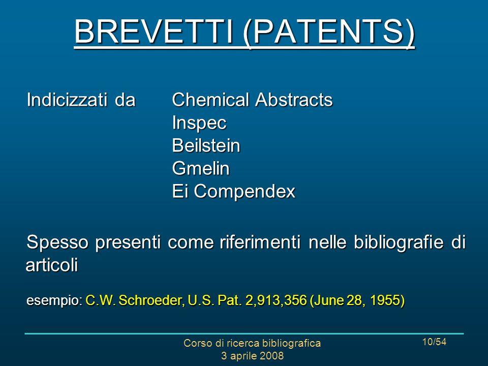 Corso di ricerca bibliografica 3 aprile 2008 10/54 BREVETTI (PATENTS) Indicizzati da Chemical Abstracts Inspec Beilstein Gmelin Ei Compendex Spesso presenti come riferimenti nelle bibliografie di articoli esempio: C.W.