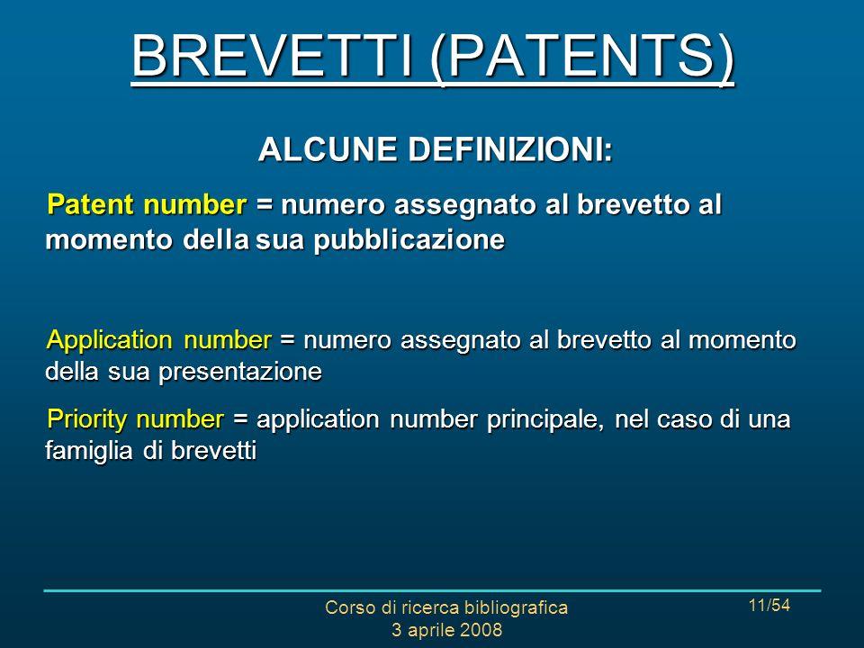 Corso di ricerca bibliografica 3 aprile 2008 11/54 ALCUNE DEFINIZIONI: Patent number = numero assegnato al brevetto al momento della sua pubblicazione
