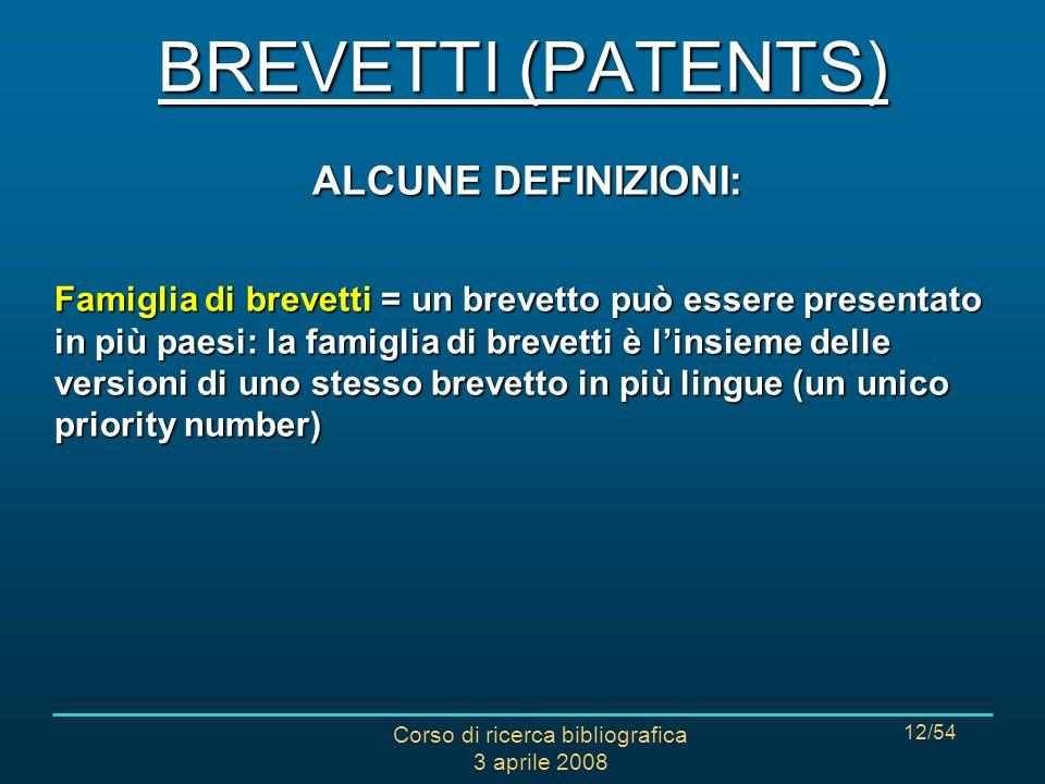 Corso di ricerca bibliografica 3 aprile 2008 12/54 ALCUNE DEFINIZIONI: Famiglia di brevetti = un brevetto può essere presentato in più paesi: la famiglia di brevetti è linsieme delle versioni di uno stesso brevetto in più lingue (un unico priority number) BREVETTI (PATENTS)