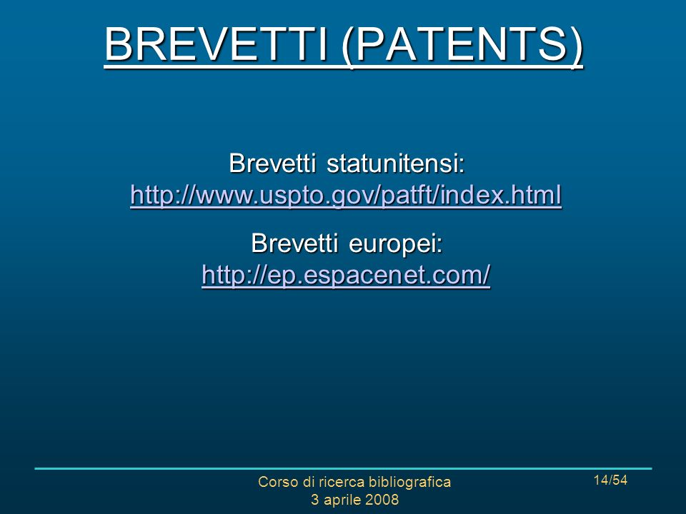Corso di ricerca bibliografica 3 aprile 2008 14/54 Brevetti statunitensi: http://www.uspto.gov/patft/index.html http://www.uspto.gov/patft/index.html Brevetti europei: http://ep.espacenet.com/ http://ep.espacenet.com/ BREVETTI (PATENTS)
