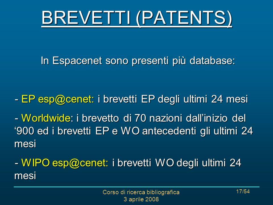 Corso di ricerca bibliografica 3 aprile 2008 17/54 In Espacenet sono presenti più database: - EP esp@cenet: i brevetti EP degli ultimi 24 mesi - Worldwide: i brevetto di 70 nazioni dallinizio del 900 ed i brevetti EP e WO antecedenti gli ultimi 24 mesi - WIPO esp@cenet: i brevetti WO degli ultimi 24 mesi BREVETTI (PATENTS)