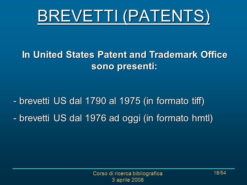 Corso di ricerca bibliografica 3 aprile 2008 18/54 In United States Patent and Trademark Office sono presenti: - brevetti US dal 1790 al 1975 (in formato tiff) - brevetti US dal 1976 ad oggi (in formato hmtl) BREVETTI (PATENTS)