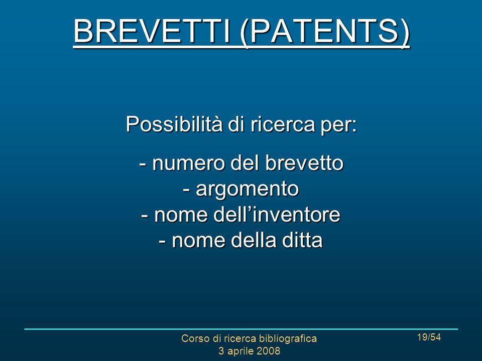Corso di ricerca bibliografica 3 aprile 2008 19/54 Possibilità di ricerca per: - numero del brevetto - argomento - nome dellinventore - nome della ditta BREVETTI (PATENTS)