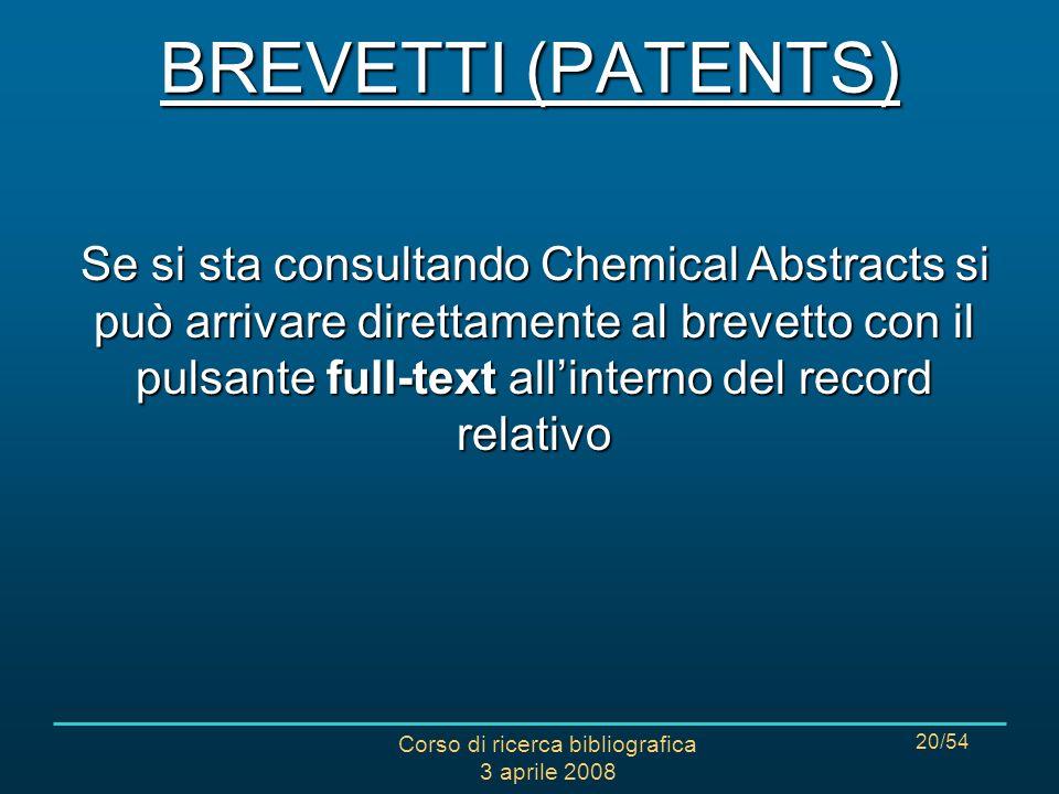 Corso di ricerca bibliografica 3 aprile 2008 20/54 Se si sta consultando Chemical Abstracts si può arrivare direttamente al brevetto con il pulsante full-text allinterno del record relativo BREVETTI (PATENTS)