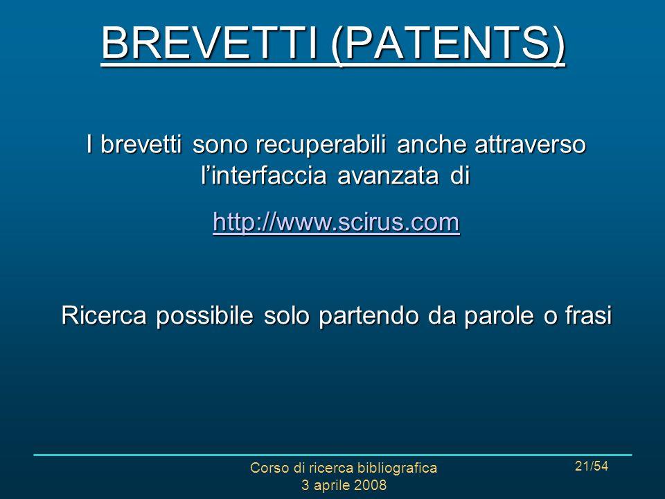 Corso di ricerca bibliografica 3 aprile 2008 21/54 I brevetti sono recuperabili anche attraverso linterfaccia avanzata di http://www.scirus.com Ricerca possibile solo partendo da parole o frasi BREVETTI (PATENTS)