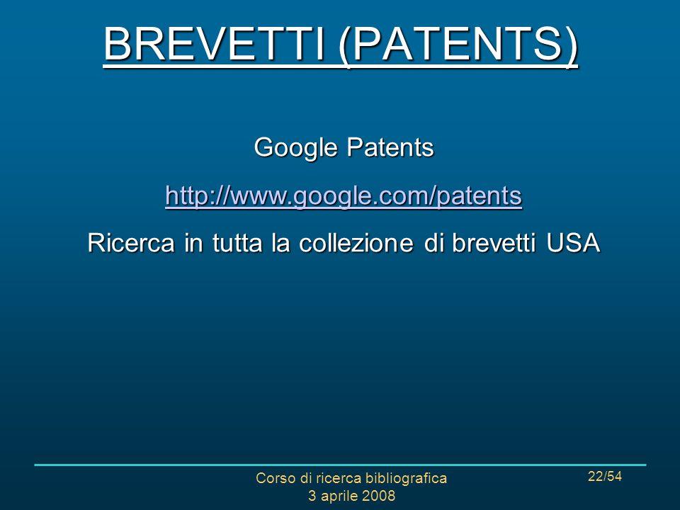 Corso di ricerca bibliografica 3 aprile 2008 22/54 Google Patents http://www.google.com/patents Ricerca in tutta la collezione di brevetti USA BREVETTI (PATENTS)