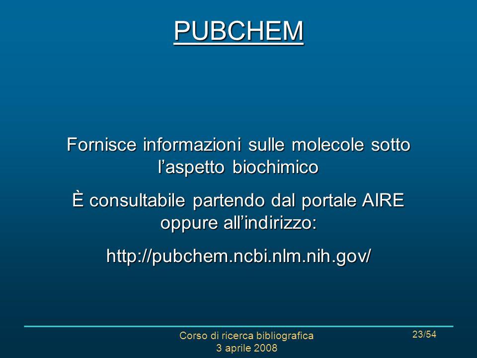Corso di ricerca bibliografica 3 aprile 2008 23/54 Fornisce informazioni sulle molecole sotto laspetto biochimico È consultabile partendo dal portale AIRE oppure allindirizzo: http://pubchem.ncbi.nlm.nih.gov/PUBCHEM