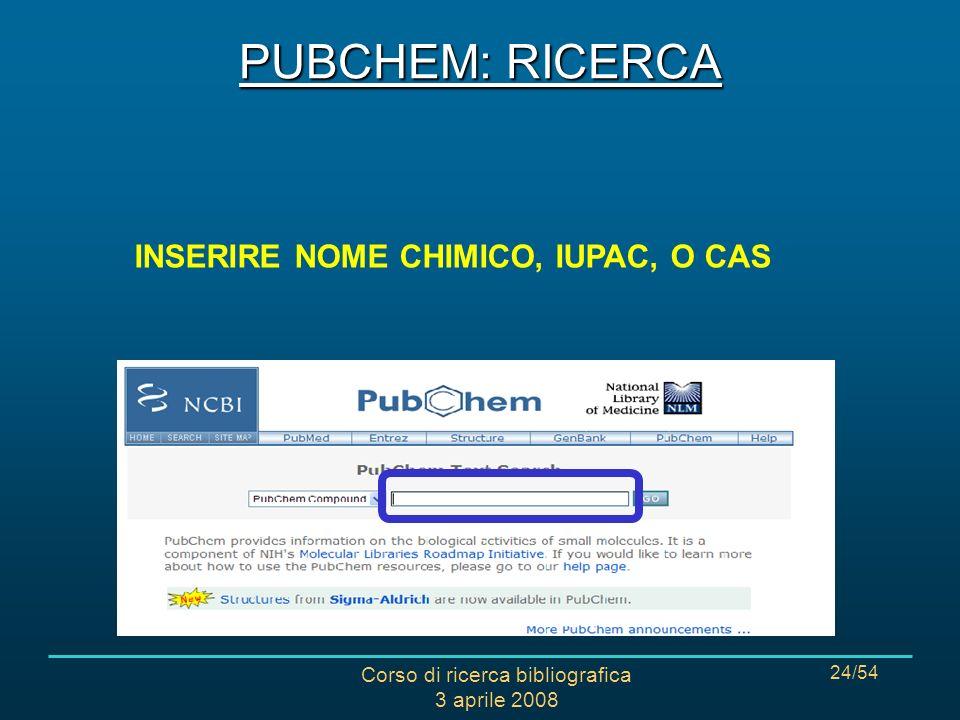 Corso di ricerca bibliografica 3 aprile 2008 24/54 Le modalità di interrogazione: INSERIRE NOME CHIMICO, IUPAC, O CAS PUBCHEM: RICERCA