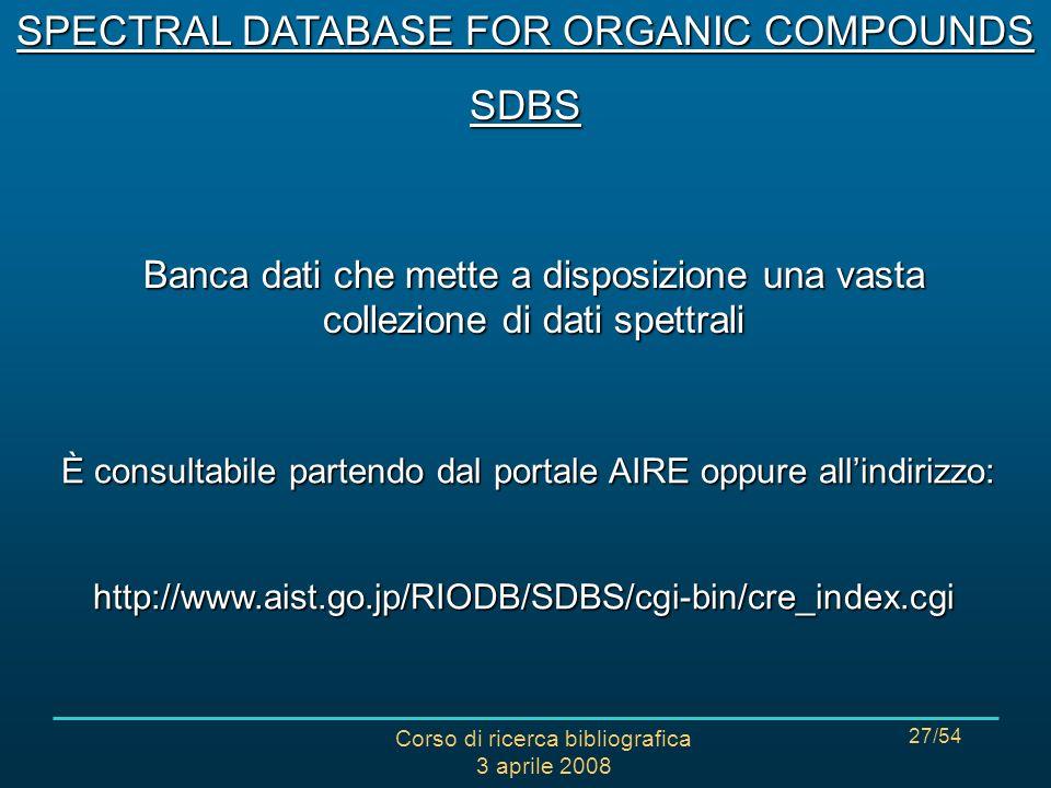Corso di ricerca bibliografica 3 aprile 2008 27/54 Banca dati che mette a disposizione una vasta collezione di dati spettrali È consultabile partendo dal portale AIRE oppure allindirizzo: È consultabile partendo dal portale AIRE oppure allindirizzo:http://www.aist.go.jp/RIODB/SDBS/cgi-bin/cre_index.cgi SPECTRAL DATABASE FOR ORGANIC COMPOUNDS SDBS