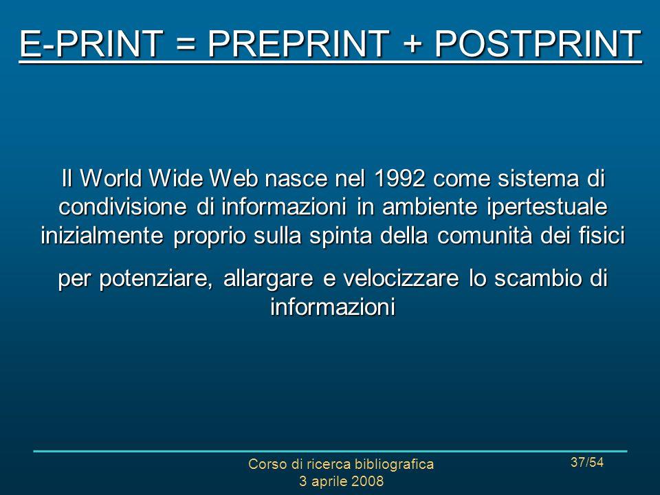 Corso di ricerca bibliografica 3 aprile 2008 37/54 Il World Wide Web nasce nel 1992 come sistema di condivisione di informazioni in ambiente ipertestuale inizialmente proprio sulla spinta della comunità dei fisici per potenziare, allargare e velocizzare lo scambio di informazioni E-PRINT = PREPRINT + POSTPRINT