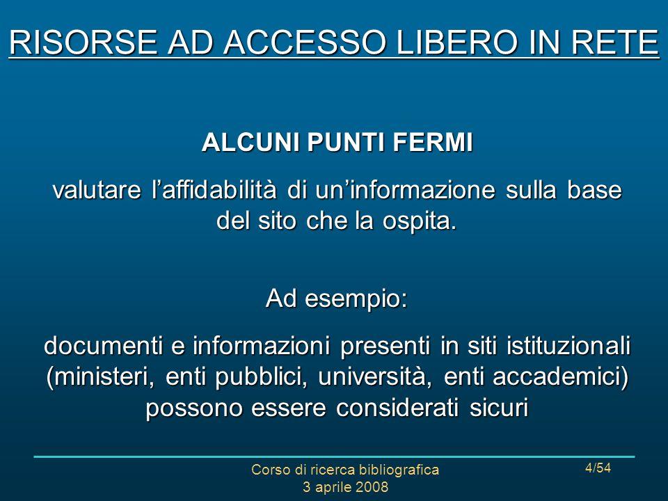 Corso di ricerca bibliografica 3 aprile 2008 4/54 ALCUNI PUNTI FERMI valutare laffidabilità di uninformazione sulla base del sito che la ospita.