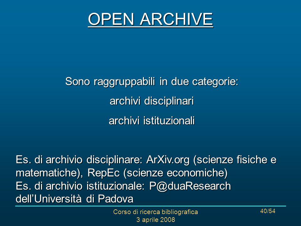 Corso di ricerca bibliografica 3 aprile 2008 40/54 OPEN ARCHIVE Sono raggruppabili in due categorie: archivi disciplinari archivi istituzionali Es.