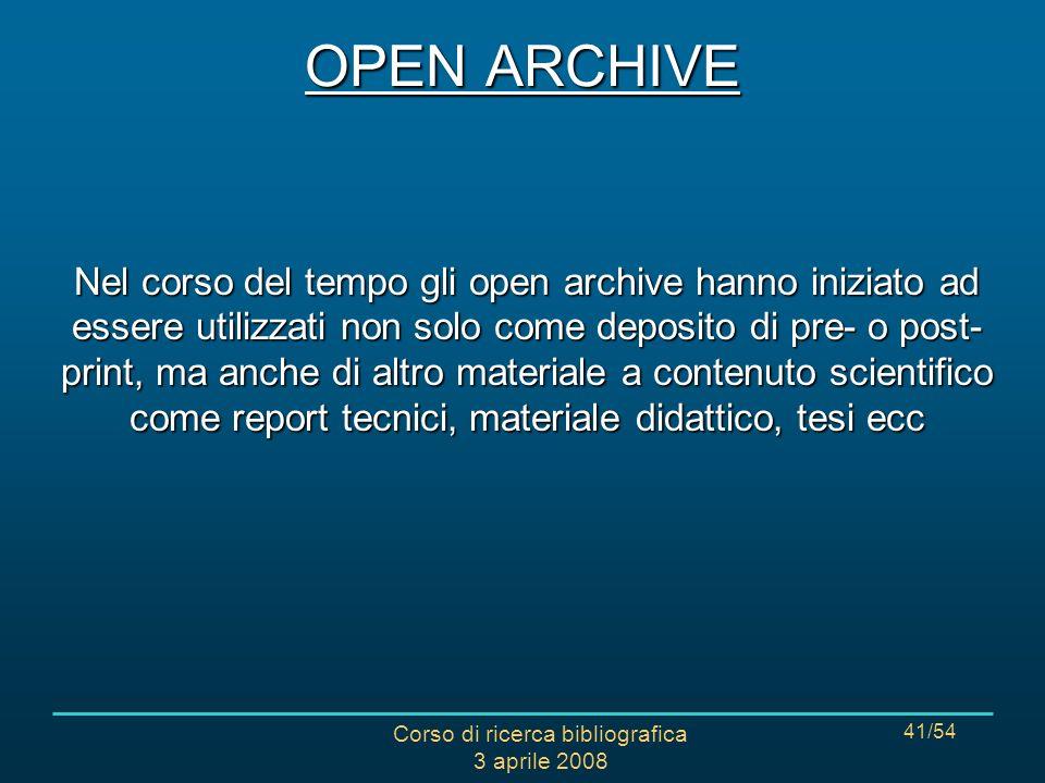 Corso di ricerca bibliografica 3 aprile 2008 41/54 OPEN ARCHIVE Nel corso del tempo gli open archive hanno iniziato ad essere utilizzati non solo come deposito di pre- o post- print, ma anche di altro materiale a contenuto scientifico come report tecnici, materiale didattico, tesi ecc