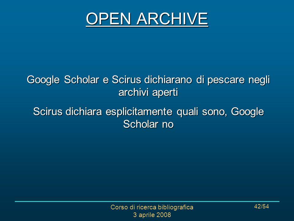 Corso di ricerca bibliografica 3 aprile 2008 42/54 OPEN ARCHIVE Google Scholar e Scirus dichiarano di pescare negli archivi aperti Scirus dichiara esplicitamente quali sono, Google Scholar no