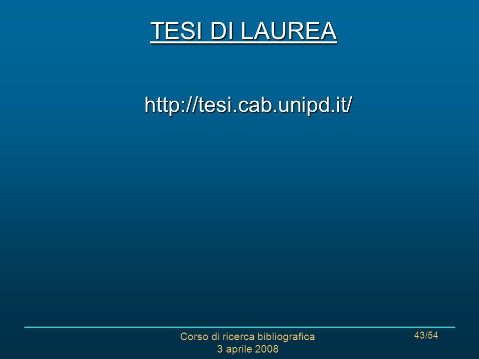 Corso di ricerca bibliografica 3 aprile 2008 43/54 TESI DI LAUREA http://tesi.cab.unipd.it/