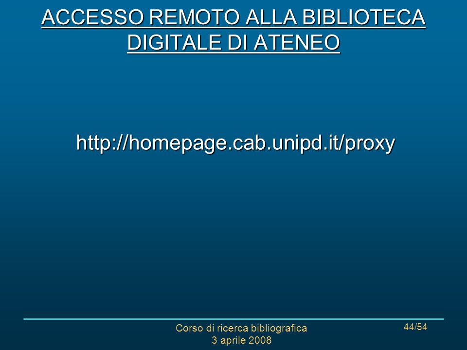 Corso di ricerca bibliografica 3 aprile 2008 44/54 ACCESSO REMOTO ALLA BIBLIOTECA DIGITALE DI ATENEO http://homepage.cab.unipd.it/proxy