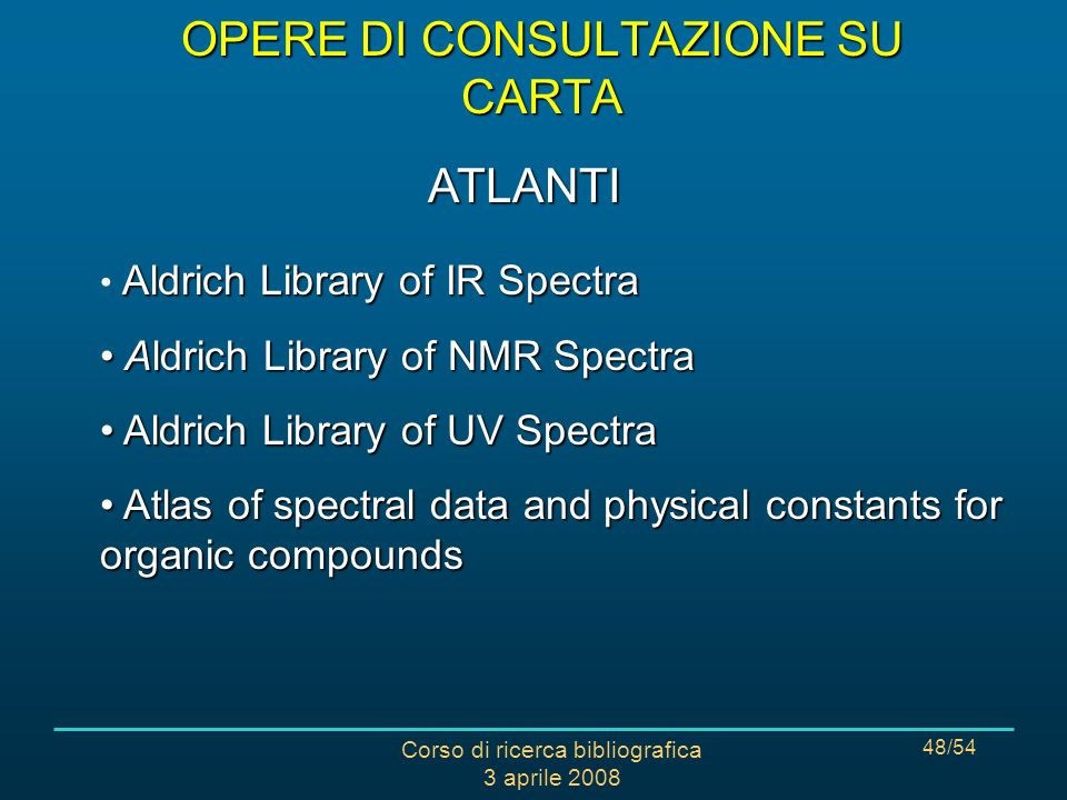 Corso di ricerca bibliografica 3 aprile 2008 48/54 Aldrich Library of IR Spectra Aldrich Library of NMR Spectra Aldrich Library of NMR Spectra Aldrich Library of UV Spectra Aldrich Library of UV Spectra Atlas of spectral data and physical constants for organic compounds Atlas of spectral data and physical constants for organic compounds ATLANTI OPERE DI CONSULTAZIONE SU CARTA
