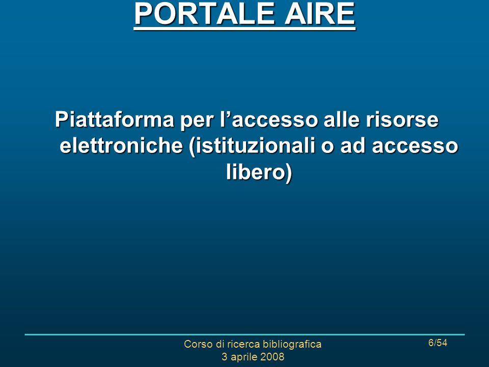 Corso di ricerca bibliografica 3 aprile 2008 6/54 Piattaforma per laccesso alle risorse elettroniche (istituzionali o ad accesso libero) PORTALE AIRE