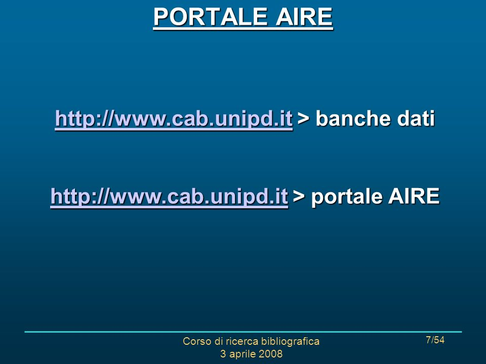 Corso di ricerca bibliografica 3 aprile 2008 7/54 http://www.cab.unipd.ithttp://www.cab.unipd.it > banche dati http://www.cab.unipd.it http://www.cab.unipd.it > portale AIRE http://www.cab.unipd.it PORTALE AIRE