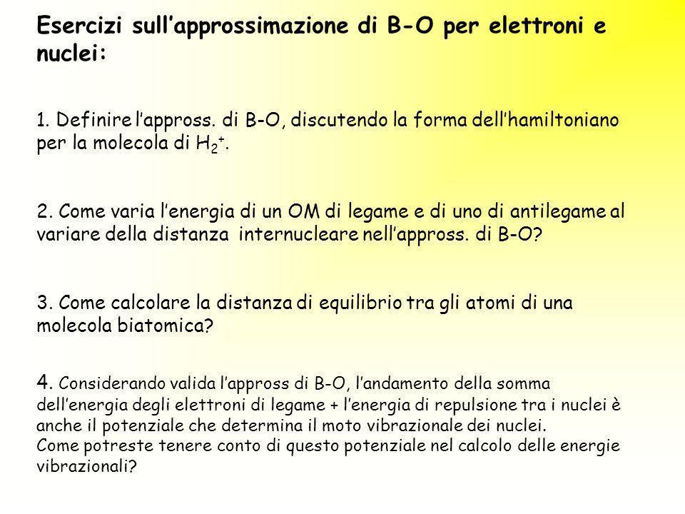 Esercizi sullapprossimazione di B-O per elettroni e nuclei: 1. Definire lappross. di B-O, discutendo la forma dellhamiltoniano per la molecola di H 2