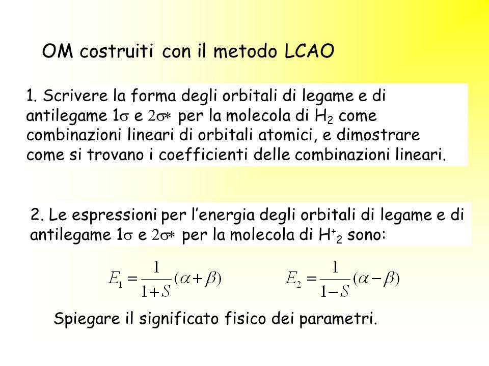 OM costruiti con il metodo LCAO 1. Scrivere la forma degli orbitali di legame e di antilegame 1 e per la molecola di H 2 come combinazioni lineari di